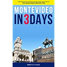 Montevideo in 3 Days: The Definitive Tourist Guide Book That Helps You Travel Smart and Save Time (Uruguay Travel Guide)