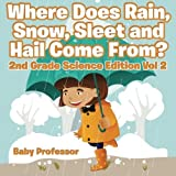 Where Does Rain, Snow, Sleet and Hail Come From? | 2nd Grade Science Edition Vol 2 by Baby Professor (2016-01-04)