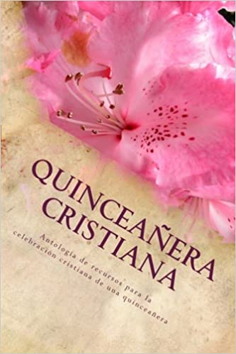 Quinceañera Cristiana: Antología de Recursos para la ...