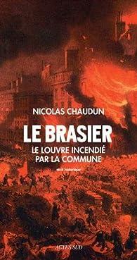 Le brasier. Le Louvre incendié par la Commune  par Nicolas Chaudun