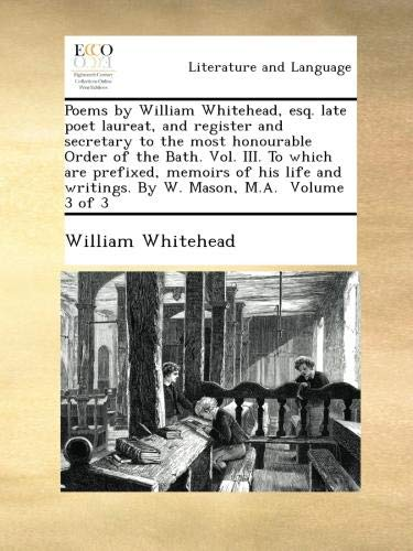 Poems by William Whitehead, esq. late poet laureat, and register and secretary to the most honourable Order of the Bath. Vol. III. To which are ... writings. By W. Mason, M.A.  Volume 3 of 3