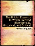 The British Essayists to Which Prefixed Biographical, Historical, and Critical, James Ferguson, 0554899582