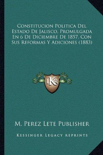 Read Online Constitucion Politica Del Estado De Jalisco, Promulgada En 6 De Diciembre De 1857, Con Sus Reformas Y Adiciones (1883) (Spanish Edition) ebook