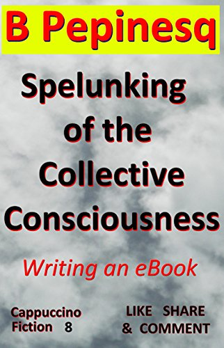 Book: Spelunking of the Collective Consciousness - Writing an eBook (Cappuccino Fiction 8) by B Pepinesq