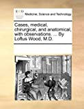Cases, Medical, Chirurgical, and Anatomical, with Observations by Loftus Wood, M D, See Notes Multiple Contributors, 1170719821