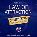 Why the Law of Attraction Doesn't Work for Most People: How to Create Everything You Truly Desire Audiobook by Michael Mackintosh Narrated by John Edmondson