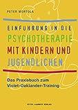 Einführung in die Psychotherapie mit Kindern und Jugendlichen: Das Praxisbuch zum Violet-Oaklander-Training