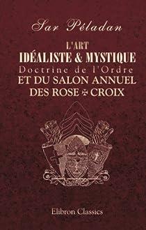 L'art idéaliste & mystique. Doctrine de l'Ordre et du Salon annuel des Rose + Croix par Péladan