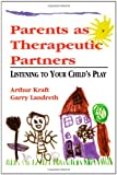 Parents as Therapeutic Partners, Arthur Kraft and Garry Landreth, 0765701065