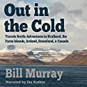 Out in the Cold: Travels North Audiobook by Bill Murray Narrated by Bill Murray