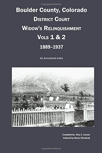 Read Online Boulder County, Colorado District Court Widow's Relinquishment, Volumes 1 & 2, 1889-1937:: An Annotated Index ebook