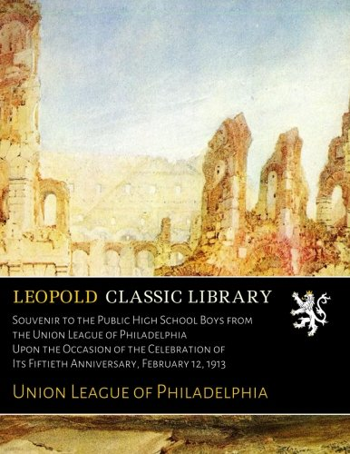 Download Souvenir to the Public High School Boys from the Union League of Philadelphia Upon the Occasion of the Celebration of Its Fiftieth Anniversary, February 12, 1913 PDF