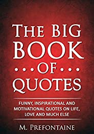 The Big Book of Quotes: Funny, Inspirational and Motivational Quotes on Life, Love and Much Else (Quotes For E