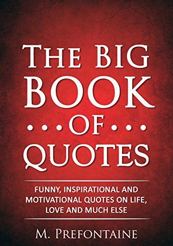 The Big Book Of Quotes Funny Inspirational And Motivational Quotes On Life Love And Much Else