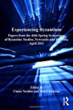 Experiencing Byzantium: Papers from the 44th Spring Symposium of Byzantine Studies, Newcastle and Durham, April 2011 (Publications of the Society for the Promotion of Byzantine Studies)