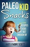 Paleo Kid Snacks: 27 Super Easy Recipes That Kids Can't Get Enough Of: (Primal Gluten Free Kids Cookbook)