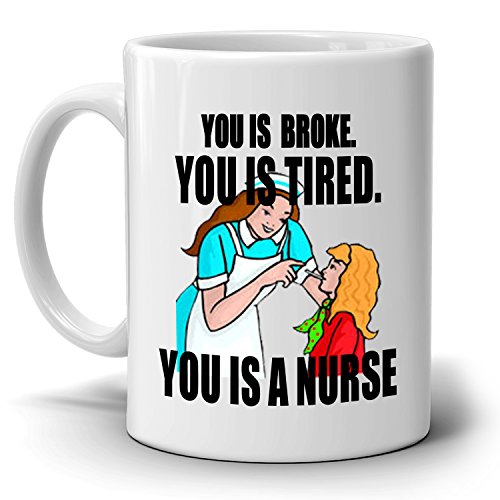 Funny Registered Nursing Gifts for Nurses Coffee Mug You is Broke You is Tired You is A Nurse, Printed on Both Sides!