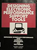 Designing Electronic Performance Support Tools : Improving Workplace Performance with Hypertext, Hypermedia, and Multimedia, Stevens, George H. and Stevens, Emily F., 0877782830