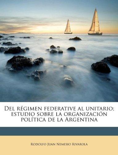 Del regimen federative al unitario; estudio sobre la organizacion politica de la Argentina (Spanish Edition) [Rodolfo Juan Nemesio Rivarola] (Tapa Blanda)