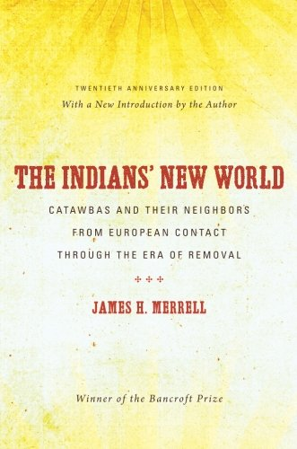 The Indians' New World: Catawbas and Their Neighbors from European Contact through the Era of Removal, 20th Anniversary Ed (Institute of Early American History & Culture)