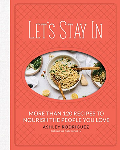 Let's Stay In: More than 120 Recipes to Nourish the People You Love by Ashley Rodriguez