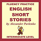 English, Short Stories, Intermediate Level: English Fluency Practice, Intermediate Level, Book 4   Alexander Pavlenko