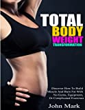 Total Body Weight Transformation: Discover How To Build Muscle And Burn Fat With No Gyms, Equipment, Or Complicated Exercises