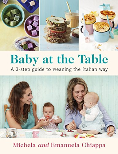 Baby at the Table: The Simple 3-Step Guide To Weaning Your Baby, With Delicious, Easy Food For The Whole Family by Michela Chiappa, Emanuela Chiappa