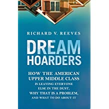 Dream Hoarders: How the American Upper Middle Class Is Leaving Everyone Else in the Dust, Why That Is a Problem, and What to Do About It
