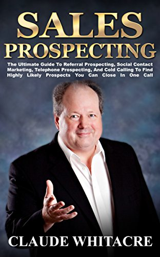 Sales Prospecting: The Ultimate Guide To Referral Prospecting, Networking, Social Contact Marketing, Telephone Prospecting, And Cold Calling To Find Highly Likely Prospects You Can