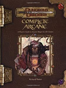 Complete Arcane: A Player's Guide to Arcane Magic for all Classes (Dungeons & Dragons d20 3.5 Fantasy Roleplaying)
