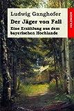 Der Jäger von Fall: Eine Erzählung aus dem bayerischen Hochlande