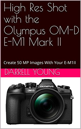 High Res Shot with the Olympus OM-D E-M1 Mark II: Create 50 MP Images With Your E-M1II