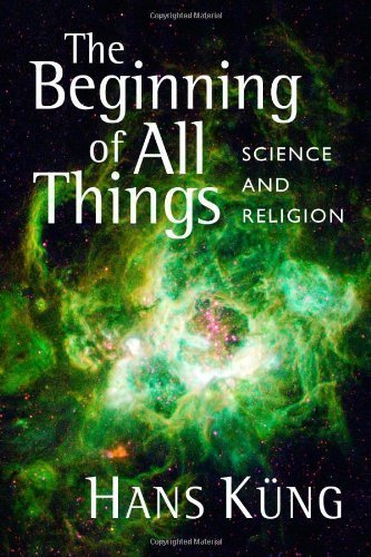 The Beginning of All Things: Science and Religion by Hans K¨¹ng published by Wm. B. Eerdmans Publishing Co. (2008)
