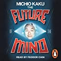 The Future of the Mind: The Scientific Quest to Understand, Enhance and Empower the Mind Hörbuch von Michio Kaku Gesprochen von: Feodor Chin