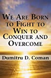 We Are Born to Fight to Win to Conquer and Overcome, Dumitru D. Coman, 1462613535