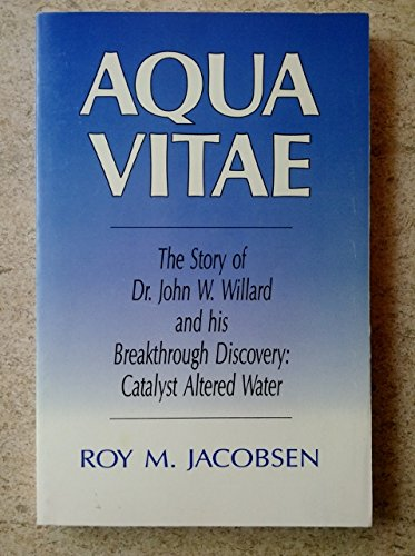 (Aqua Vitae: The Story of Dr. John W. Willard and His Breakthrough Discover: Catalyst Altered Water)