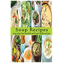 Soup Recipes: Soup Recipes from Around the World: Super Healthy, Super Tasty, and Super Satisfying