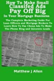 How To Make Small Classified Ads Pay Off Big In Your Mortgage Business: The Complete Marketing Guide For Loan Officers and Mortgage Brokers To Learn ... Ads To Make The Phone Ring and Generate Leads