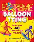 img - for Extreme Balloon Tying: More Than 40 Over-the-Top Projects book / textbook / text book