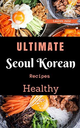 Korean Cookbook: Ultimate Seoul Korean Recipes Healthy Korean Cooking, Kimchi, Bibimbap and more by Lauren Jane