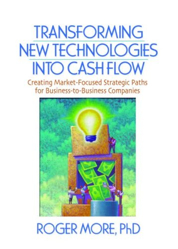Transforming New Technologies into Cash Flow: Creating Market-Focused Strategic Paths for Business-to-Business Companies