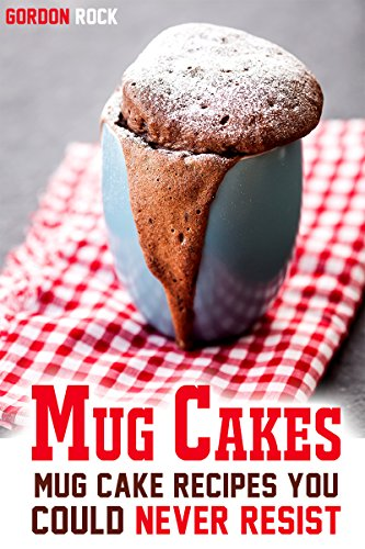 Mug Cakes: Mug Cake Recipes You Could Never Resist by Gordon Rock
