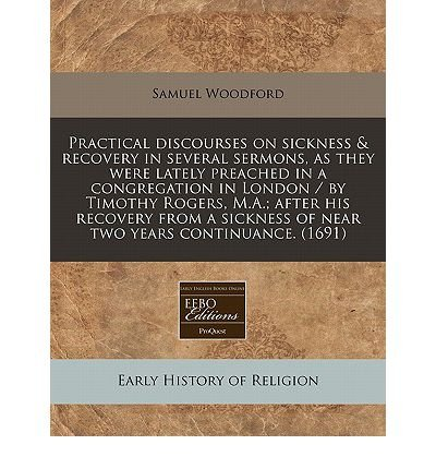 Download Practical Discourses on Sickness & Recovery in Several Sermons, as They Were Lately Preached in a Congregation in London / By Timothy Rogers, M.A.; After His Recovery from a Sickness of Near Two Years Continuance. (1691) (Paperback) - Common ebook
