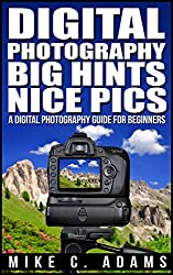 Digital Photography,  Big Hints, Nice Pics : A Digital Photography Guide For Beginners (Complete Book to Mastering DSLR Photography) (English Edition)