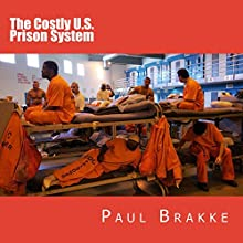 The Costly U.S. Prison System: Too Costly in Dollars, National Prestige and Lives Audiobook by Paul Brakke Narrated by Phil Blechman