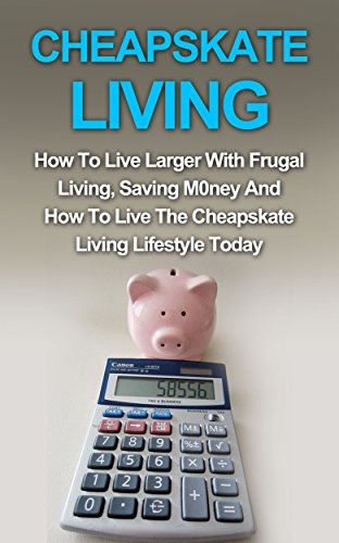 Cheapskate Living: How To Live Larger With Frugal Living, Saving Money And How To Live The Cheapskate Living Lifestyle Today! (Cheapskate Living, Budget Living, Minimalist Living) by [Vansteen, Sophia]