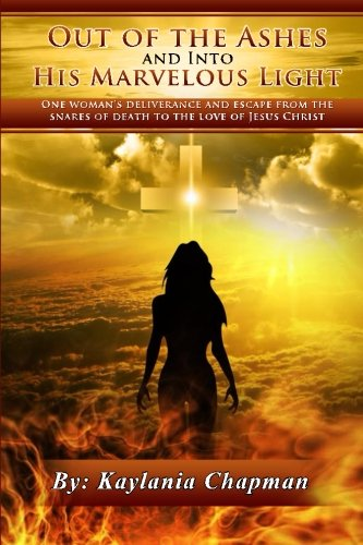 Out Of The Ashes And Into His Marvelous Light: One Woman's Deliverance and Escape From The Snares of Death, To The Love of Jesus Christ: Kaylania Tafarah ...