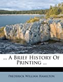 A Brief History of Printing, Frederick William Hamilton, 128649303X