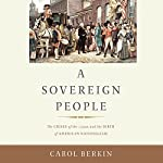 A Sovereign People: The Crises of the 1790s and the Birth of American Nationalism | Carol Berkin